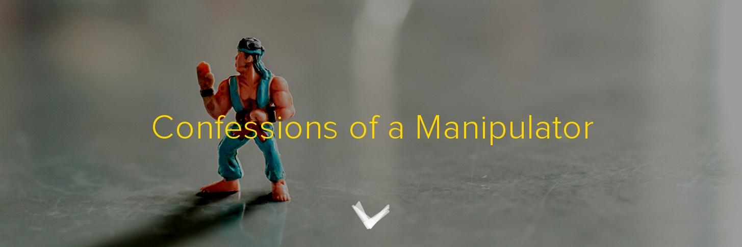 Confessions of a Manipulator